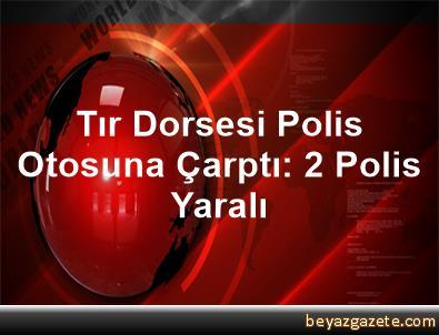 Tır Dorsesi Polis Otosuna Çarptı: 2 Polis Yaralı