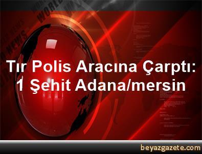Tır Polis Aracına Çarptı: 1 Şehit Adana/mersin