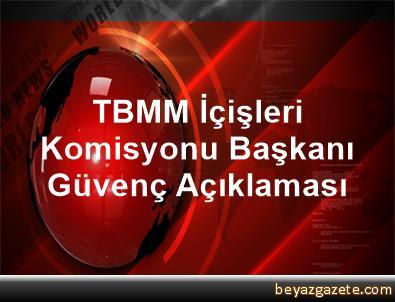 TBMM İçişleri Komisyonu Başkanı Güvenç Açıklaması