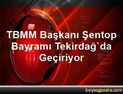 TBMM Başkanı Şentop Bayramı Tekirdağ'da Geçiriyor