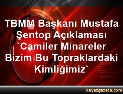 TBMM Başkanı Mustafa Şentop Açıklaması 'Camiler, Minareler Bizim Bu Topraklardaki Kimliğimiz'