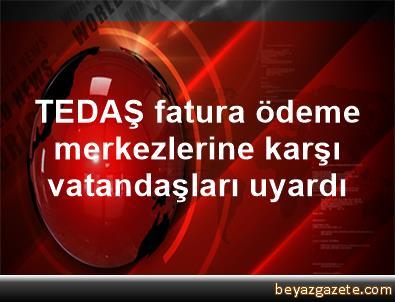 TEDAŞ fatura ödeme merkezlerine karşı vatandaşları uyardı