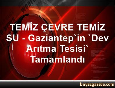 TEMİZ ÇEVRE TEMİZ SU - Gaziantep'in 'Dev Arıtma Tesisi' Tamamlandı