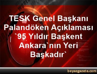 TESK Genel Başkanı Palandöken Açıklaması '95 Yıldır Başkent Ankara'nın Yeri Başkadır'