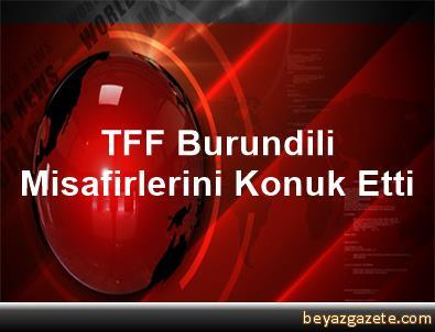 TFF, Burundili Misafirlerini Konuk Etti