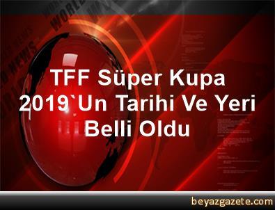 TFF Süper Kupa 2019'Un Tarihi Ve Yeri Belli Oldu