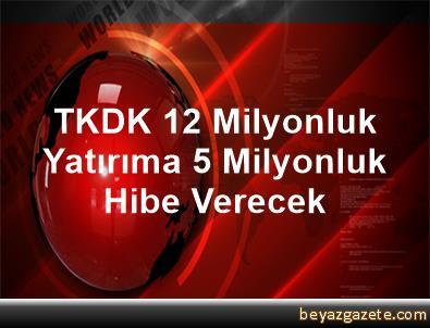 TKDK, 12 Milyonluk Yatırıma 5 Milyonluk Hibe Verecek