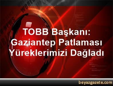 TOBB Başkanı: Gaziantep Patlaması Yüreklerimizi Dağladı