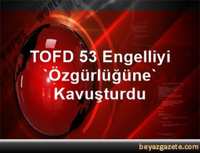 TOFD 53 Engelliyi 'Özgürlüğüne' Kavuşturdu