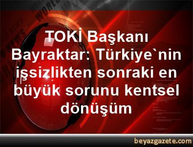 TOKİ Başkanı Bayraktar: Türkiye'nin işsizlikten sonraki en büyük sorunu, kentsel dönüşüm