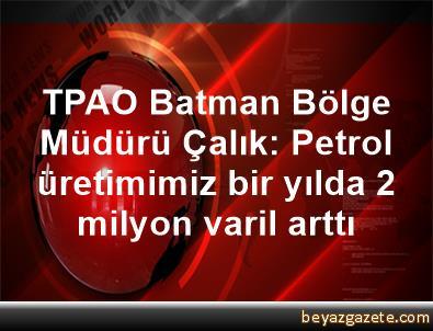 TPAO Batman Bölge Müdürü Çalık: Petrol üretimimiz bir yılda 2 milyon varil arttı