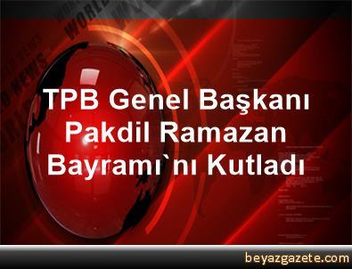 TPB Genel Başkanı Pakdil, Ramazan Bayramı'nı Kutladı