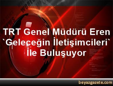 TRT Genel Müdürü Eren 'Geleceğin İletişimcileri' İle Buluşuyor
