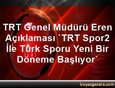 TRT Genel Müdürü Eren Açıklaması 'TRT Spor2 İle Türk Sporu Yeni Bir Döneme Başlıyor'