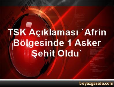TSK Açıklaması 'Afrin Bölgesinde 1 Asker Şehit Oldu'