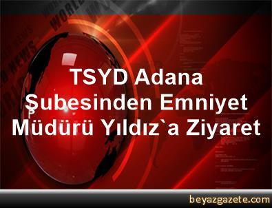 TSYD Adana Şubesinden Emniyet Müdürü Yıldız'a Ziyaret