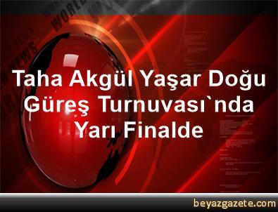 Taha Akgül, Yaşar Doğu Güreş Turnuvası'nda Yarı Finalde