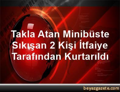 Takla Atan Minibüste Sıkışan 2 Kişi İtfaiye Tarafından Kurtarıldı