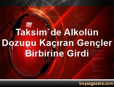 Taksim'de Alkolün Dozunu Kaçıran Gençler Birbirine Girdi
