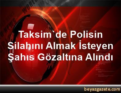 Taksim'de Polisin Silahını Almak İsteyen Şahıs Gözaltına Alındı
