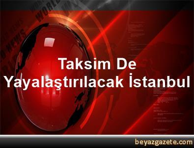 Taksim De Yayalaştırılacak İstanbul