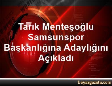 Tarık Menteşoğlu, Samsunspor Başkanlığına Adaylığını Açıkladı