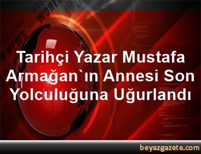 Tarihçi Yazar Mustafa Armağan'ın Annesi Son Yolculuğuna Uğurlandı