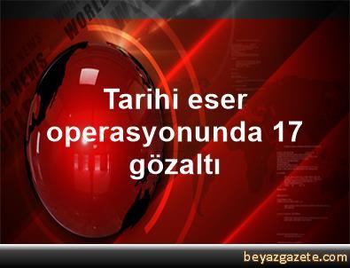 Tarihi eser operasyonunda 17 gözaltı