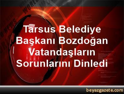 Tarsus Belediye Başkanı Bozdoğan, Vatandaşların Sorunlarını Dinledi