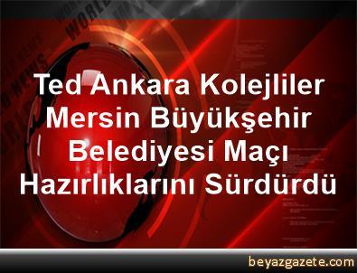Ted Ankara Kolejliler, Mersin Büyükşehir     Belediyesi Maçı Hazırlıklarını Sürdürdü