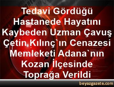 Tedavi Gördüğü Hastanede Hayatını Kaybeden Uzman Çavuş Çetin Kılınç'ın Cenazesi, Memleketi Adana'nın Kozan İlçesinde Toprağa Verildi