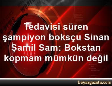Tedavisi süren şampiyon boksçu Sinan Şamil Sam: Bokstan kopmam mümkün değil