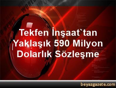 Tekfen İnşaat'tan Yaklaşık 590 Milyon Dolarlık Sözleşme