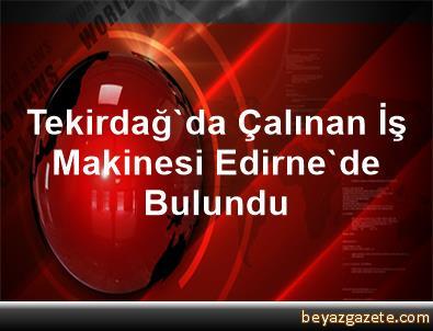 Tekirdağ'da Çalınan İş Makinesi Edirne'de Bulundu