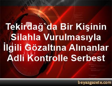 Tekirdağ'da Bir Kişinin Silahla Vurulmasıyla İlgili Gözaltına Alınanlar Adli Kontrolle Serbest