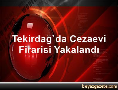 Tekirdağ'da Cezaevi Firarisi Yakalandı