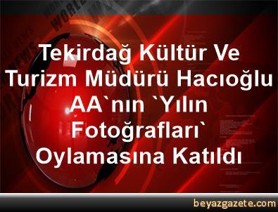 Tekirdağ Kültür Ve Turizm Müdürü Hacıoğlu AA'nın 'Yılın Fotoğrafları' Oylamasına Katıldı