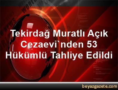 Tekirdağ Muratlı Açık Cezaevi'nden 53 Hükümlü Tahliye Edildi