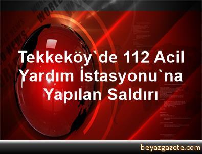 Tekkeköy'de 112 Acil Yardım İstasyonu'na Yapılan Saldırı