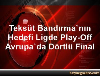 Teksüt Bandırma'nın Hedefi Ligde Play-Off, Avrupa'da Dörtlü Final