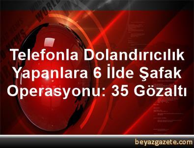 Telefonla Dolandırıcılık Yapanlara 6 İlde Şafak Operasyonu: 35 Gözaltı