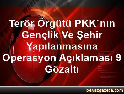 Terör Örgütü PKK'nın Gençlik Ve Şehir Yapılanmasına Operasyon Açıklaması 9 Gözaltı