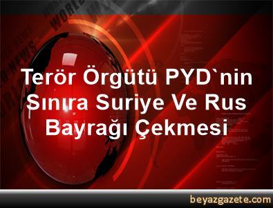 Terör Örgütü PYD'nin Sınıra Suriye Ve Rus Bayrağı Çekmesi