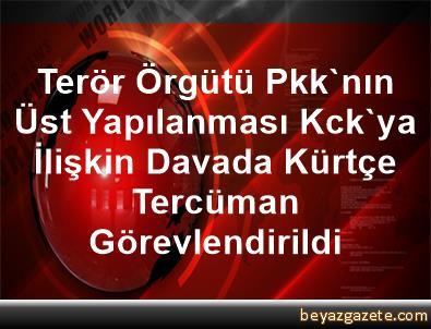 Terör Örgütü Pkk'nın Üst Yapılanması Kck'ya      İlişkin Davada Kürtçe Tercüman Görevlendirildi
