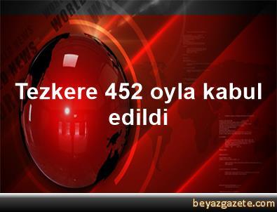 Tezkere 452 oyla kabul edildi