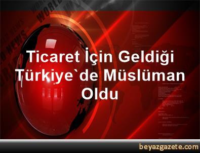 Ticaret İçin Geldiği Türkiye'de Müslüman Oldu