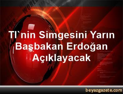 Tl'nin Simgesini Yarın Başbakan Erdoğan Açıklayacak