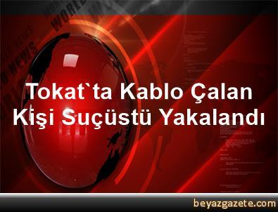 Tokat'ta Kablo Çalan Kişi Suçüstü Yakalandı