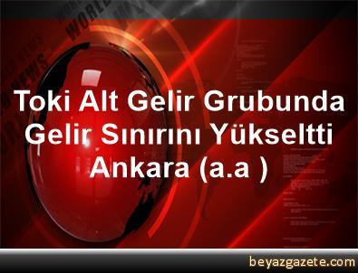 Toki Alt Gelir Grubunda Gelir Sınırını Yükseltti Ankara (a.a )