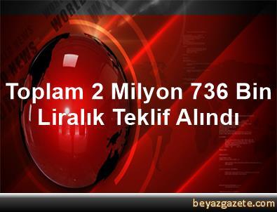 Toplam 2 Milyon 736 Bin Liralık Teklif Alındı